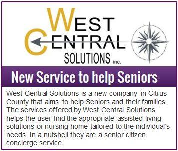 West Central Solutions is a new company in Citrus County that aims to help Seniors and their families. The services offered by West Central Solutions helps the user find the appropriate assisted living solutions or nursing home tailored to the individuals needs. In a nutshell they are a senior citizen concierge service.