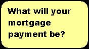 What will your mortgage payment be?
